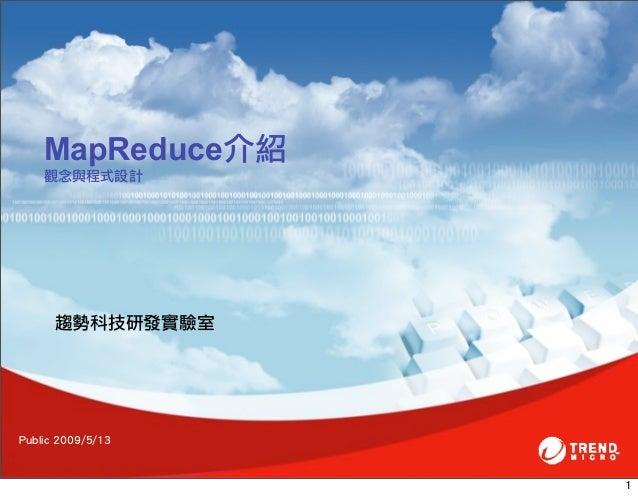 MapReduce介紹    觀念與程式設計      趨勢科技研發實驗室Public 2009/5/13                    1