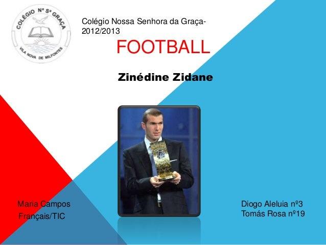 FOOTBALLZinédine ZidaneFrançais/TICDiogo Aleluia nº3Tomás Rosa nº19Maria CamposColégio Nossa Senhora da Graça-2012/2013