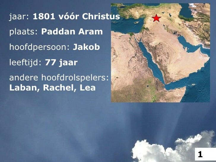 jaar:  1801 vóór Christus plaats:  Paddan Aram hoofdpersoon:  Jakob leeftijd:  77 jaar andere hoofdrolspelers: Laban, Rach...