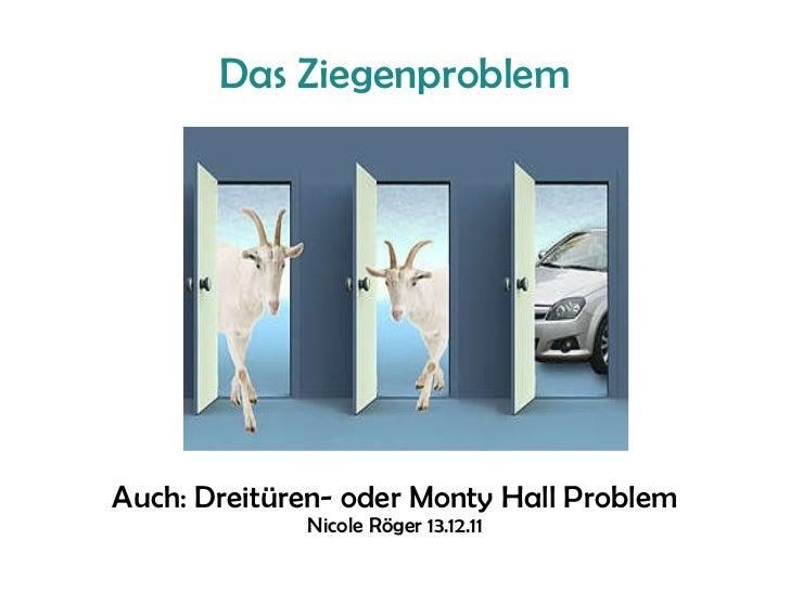 Das Ziegenproblem Auch: Dreitüren- oder Monty Hall Problem Nicole Röger 13.12.11