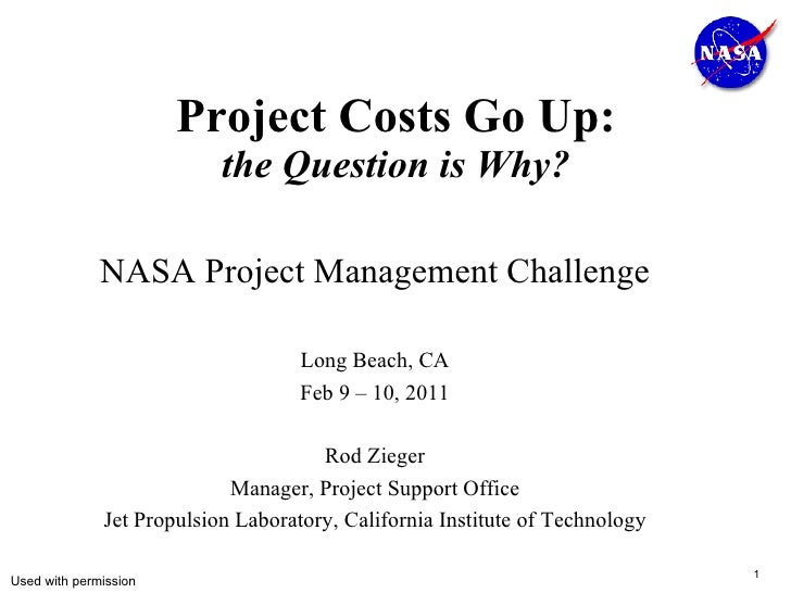 Project Costs Go Up: the Question is Why? NASA Project Management Challenge Long Beach, CA Feb 9 – 10, 2011 Rod Zieger Man...