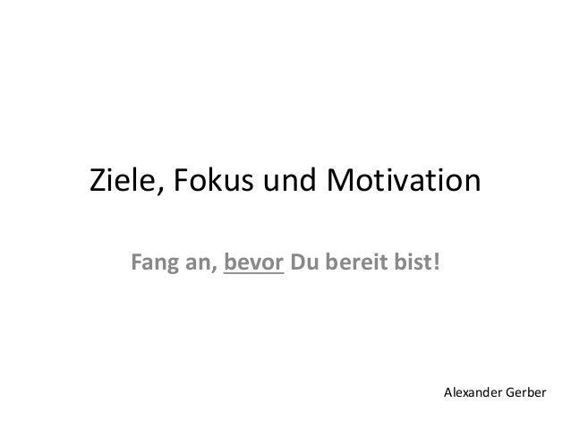 Ziele, Fokus und Motivation Fang an, bevor Du bereit bist! Alexander Gerber