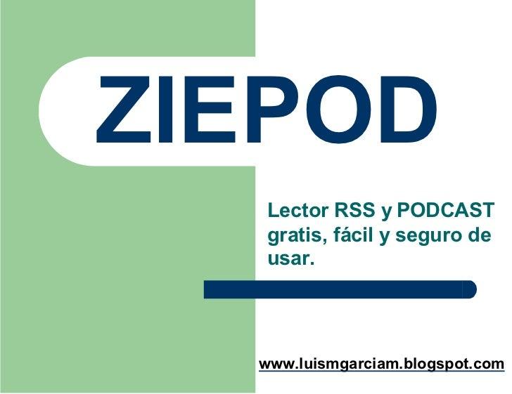 ZIEPOD   Lector RSS y PODCAST   gratis, f€cil y seguro de   usar.       www.luismgarciam.blogspot.com