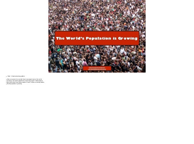 The World's Population is Growing  http://www.flickr.com/photos/ 18378655@N00/613445810/  !  • Slide 1: Hook/attention grab...