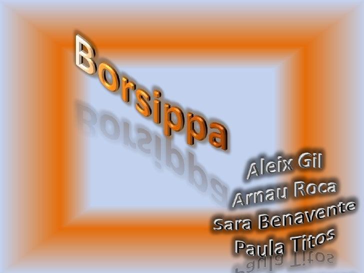Borsippa<br />Aleix Gil<br />Arnau Roca<br />Sara Benavente<br />Paula Titos<br />
