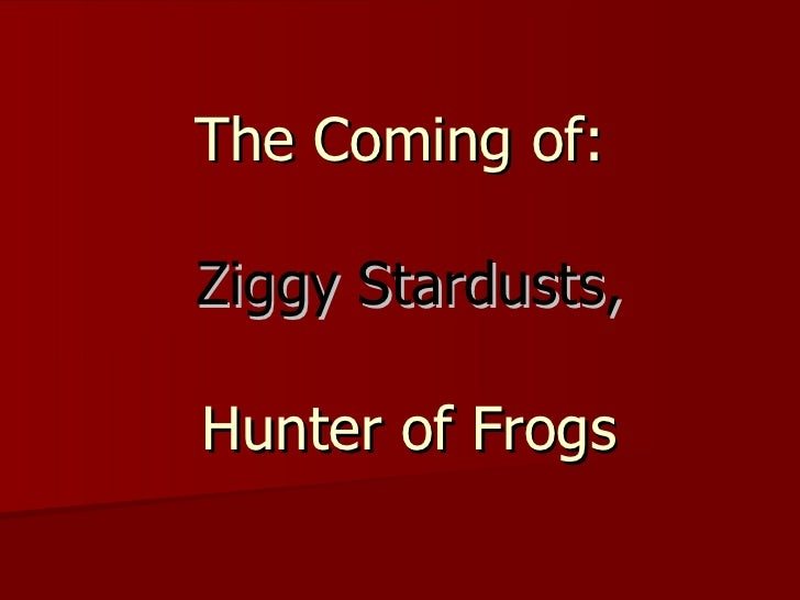 The Coming of:   Ziggy Stardusts,  Hunter of Frogs