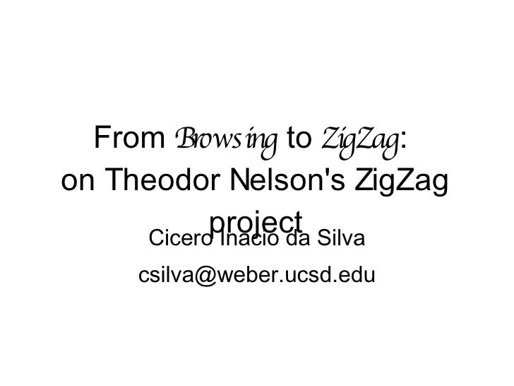 From  Browsing  to  ZigZag :  on Theodor Nelson's ZigZag project Cicero Inacio da Silva [email_address]