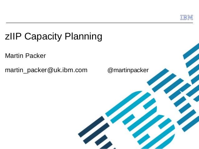 © 2009 IBM Corporation zIIP Capacity Planning Martin Packer martin_packer@uk.ibm.com @martinpacker