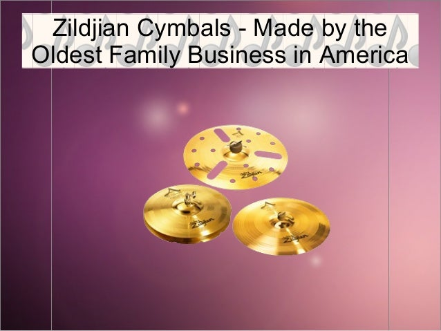 Zildjian cymbals- made by the oldest family business in America