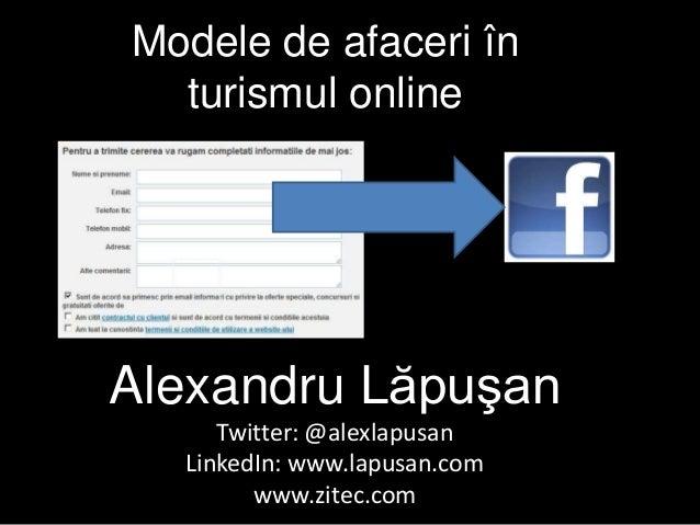 Modele de afaceri în turismul online Alexandru Lăpuşan Twitter: @alexlapusan LinkedIn: www.lapusan.com www.zitec.com