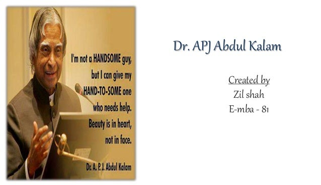 leadership quality of abdul kalam and Scientific leaders all of you know, in history, any country resolves itself initially into a few stout, earnest and knowledge giants particularly i took interest to study lives of three scientists, as i was interested in their scientific technological leadership qualities that focused the relationship of s&t and development of the nation.
