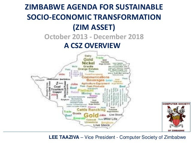 ZIMBABWE AGENDA FOR SUSTAINABLE SOCIO-ECONOMIC TRANSFORMATION (ZIM ASSET) October 2013 - December 2018 A CSZ OVERVIEW LEE ...