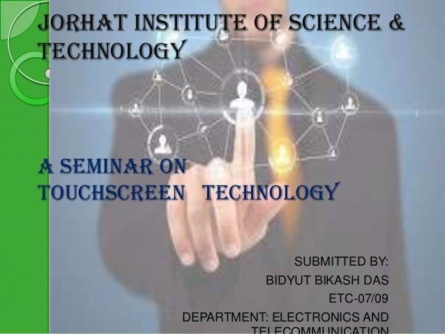 JORHAT INSTITUTE OF SCIENCE & TECHNOLOGY  A SEMINAR ON TOUCHSCREEN TECHNOLOGY SUBMITTED BY: BIDYUT BIKASH DAS ETC-07/09 DE...