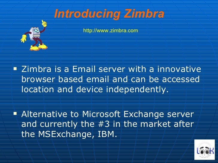 Introducing Zimbra   http://www.zimbra.com <ul><li>Zimbra is a Email server with a innovative browser based email and can ...