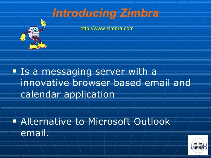 Introducing Zimbra   http://www.zimbra.com <ul><li>Is a messaging server with a innovative browser based email and calenda...