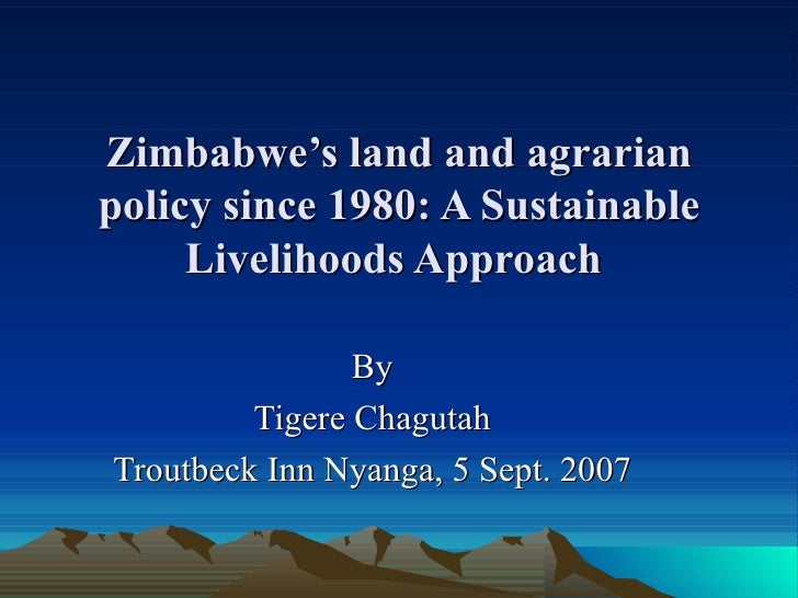Zimbabwe's land and agrarian policy since 1980: A Sustainable Livelihoods Approach  By Tigere Chagutah Troutbeck Inn Nyang...