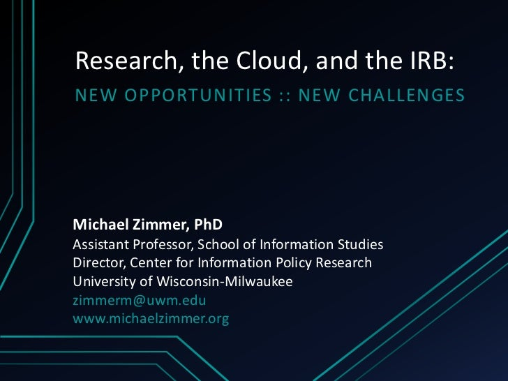 Research, the Cloud, and the IRB:NEW OPPORTUNITIES :: NEW CHALLENGESMichael Zimmer, PhDAssistant Professor, School of Info...
