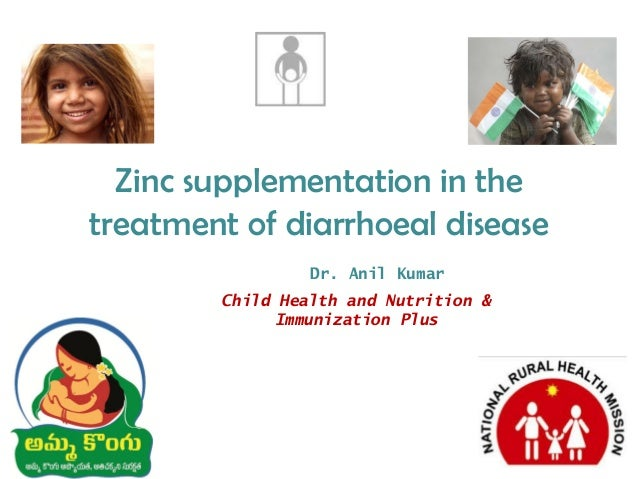 Zinc supplementation in the treatment of diarrhoeal disease Dr. Anil Kumar Child Health and Nutrition & Immunization Plus