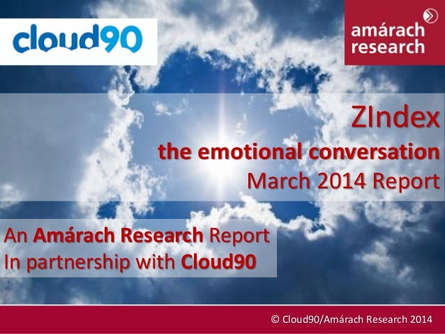 March 2014 © Cloud90/Amárach Research 2014 An Amárach Research Report In partnership with Cloud90 ZIndex the emotional con...