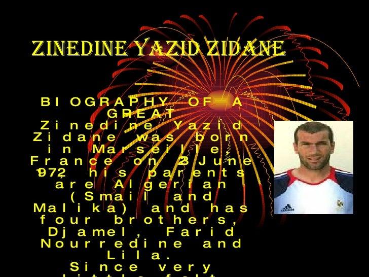 Zinedine Yazid Zidane   BIOGRAPHY OF A GREAT Zinedine Yazid Zidane was born in Marseille, France on 23 June 1972, his pare...