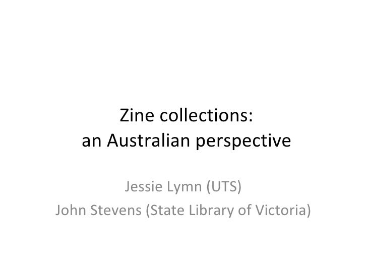 Zine collections: an Australian perspective Jessie Lymn (UTS) John Stevens (State Library of Victoria)