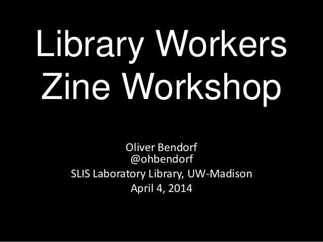 Library Workers Zine Workshop Oliver Bendorf @ohbendorf SLIS Laboratory Library, UW-Madison April 4, 2014