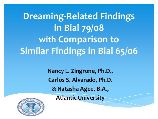 Dreaming-Related Findings in Bial 79/08 with Comparison to Similar Findings in Bial 65/06 Nancy L. Zingrone, Ph.D., Carlos...