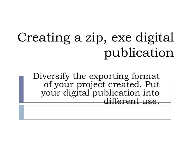 Creating a zip, exe digital publication Diversify the exporting format of your project created. Put your digital publicati...