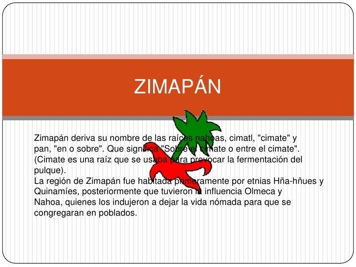 """ZIMAPÁN<br />Zimapán deriva su nombre de las raíces nahoas, cimatl, """"cimate"""" y pan, """"en o sobre"""". Que ..."""