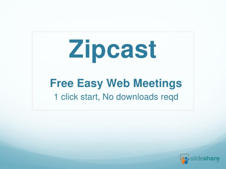 ZipcastFree Easy Web Meetings1 click start, No downloads reqd