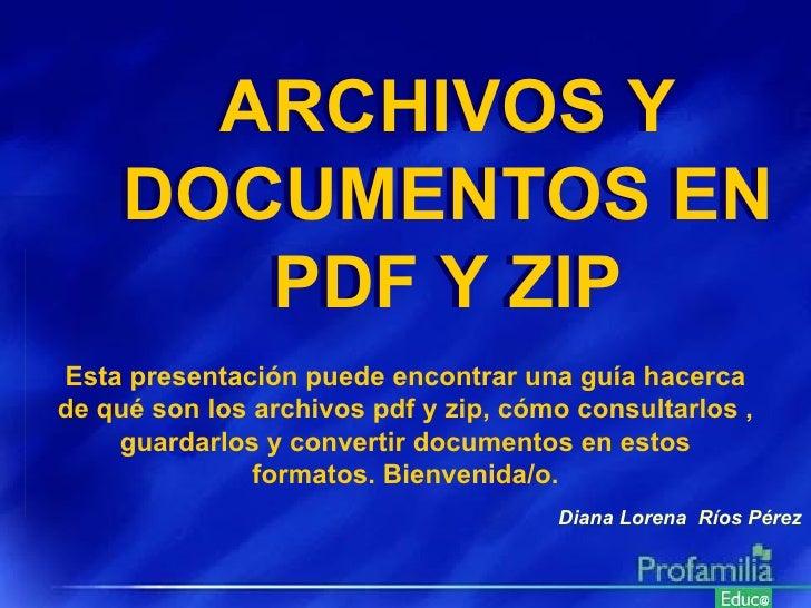 Diana Lorena  Ríos Pérez Esta presentación puede encontrar una guía hacerca de qué son los archivos pdf y zip, cómo consul...