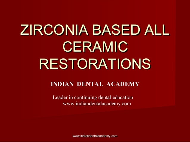 ZIRCONIA BASED ALLZIRCONIA BASED ALL CERAMICCERAMIC RESTORATIONSRESTORATIONS INDIAN DENTAL ACADEMY Leader in continuing de...