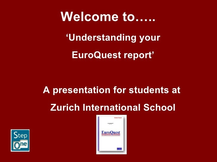Welcome to….. ' Understanding your EuroQuest report' A presentation for students at  Zurich International School
