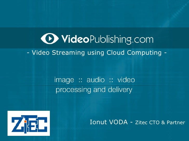 - Video Streaming using Cloud Computing -                       Ionut VODA - Zitec CTO & Partner