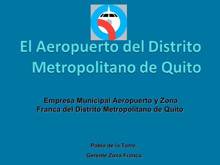 Empresa Municipal Aeropuerto y Zona Franca del Distrito Metropolitano de Quito   Pablo de la Torre,  Gerente Zona Franca