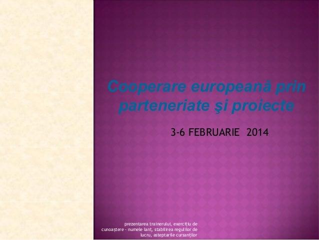 Cooperare europeană prin parteneriate şi proiecte 3-6 FEBRUARIE 2014  prezentarea trainerului, exercițiu de cunoaștere - n...