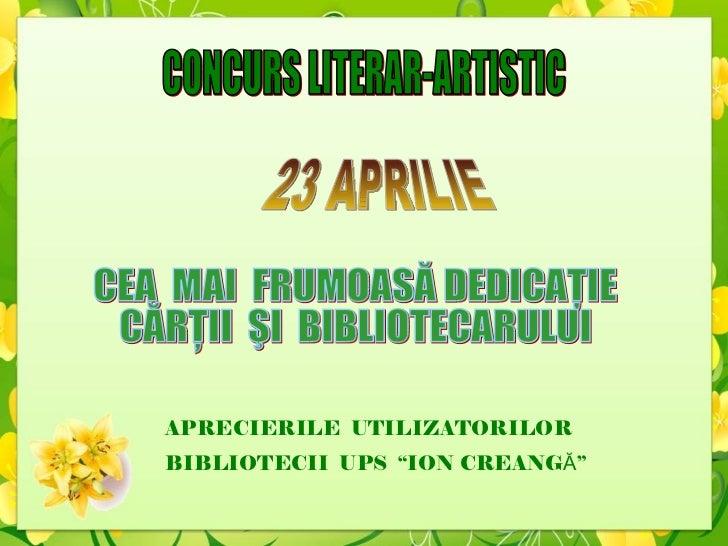 CONCURS LITERAR-ARTISTIC CEA  MAI  FRUMOASĂ DEDICAŢIE  CĂRŢII  ŞI  BIBLIOTECARULUI 23 APRILIE APRECIERILE  UTILIZATORILOR ...