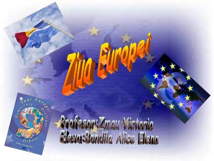 Ziua Europei Profesor:Zmau Victoria Eleva:Bondila Alice Elena
