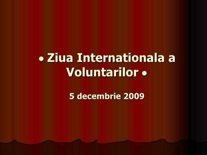 •  Ziua Internationala a Voluntarilor  • 5 decembrie 2009
