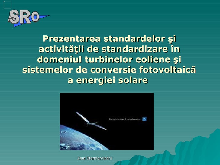 Prezentarea standardelor şi activităţii de standardizare în domeniul turbinelor eoliene şi sistemelor de conversie fotovol...
