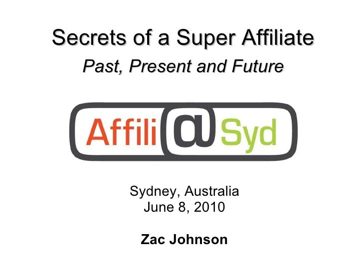 Sydney, Australia June 8, 2010 Zac Johnson Secrets of a Super Affiliate Past, Present and Future