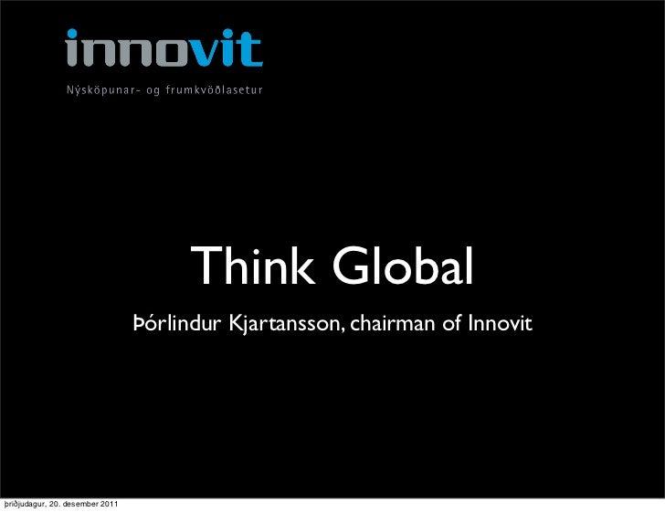 Think Global                                 Þórlindur Kjartansson, chairman of Innovitþriðjudagur, 20. desember 2011