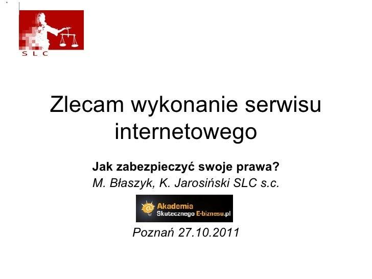 Zlecam wykonanie serwisu internetowego Jak zabezpieczyć swoje prawa? M. Błaszyk, K. Jarosiński SLC s.c. Poznań 27.10.2011