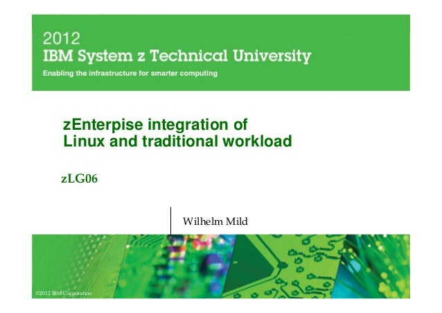 zEnterpise integration of          Linux and traditional workload         zLG06                         Wilhelm Mild©2012 ...