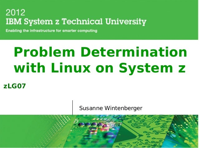 Problem Determination  with Linux on System zzLG07          Susanne Wintenberger