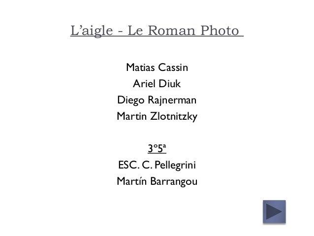 L'aigle - Le Roman Photo Matias Cassin Ariel Diuk Diego Rajnerman Martin Zlotnitzky 3º5ª ESC. C. Pellegrini Martín Barrang...