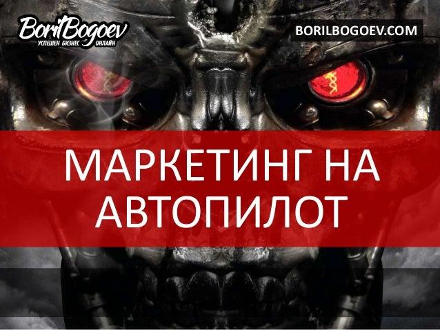 МАРКЕТИНГ НА АВТОПИЛОТ BORILBOGOEV.COM
