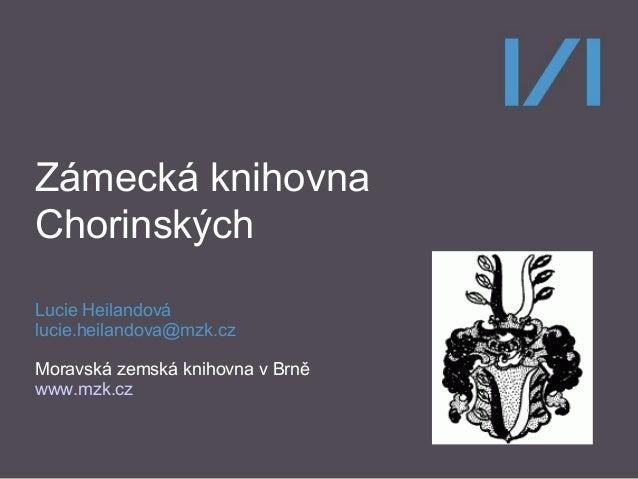 Zámecká knihovna Chorinských Lucie Heilandová lucie.heilandova@mzk.cz Moravská zemská knihovna v Brně www.mzk.cz