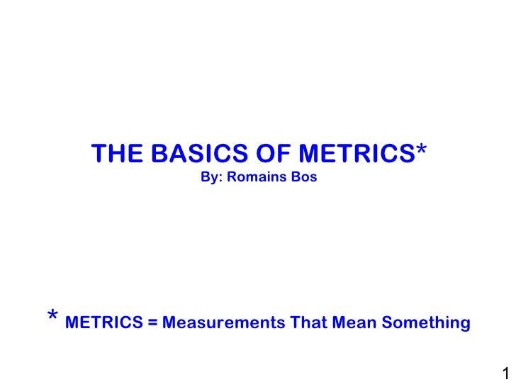 THE BASICS OF METRICS* By: Romains Bos   *  METRICS = Measurements That Mean Something