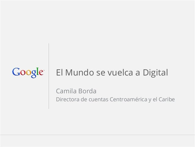 1 Google confidentialGoogle Confidential and Proprietary 1El Mundo se vuelca a DigitalCamila BordaDirectora de cuentas Centr...